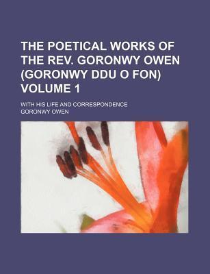 The Poetical Works of the REV. Goronwy Owen (Goronwy Ddu O Fon); With His Life and Correspondence Volume 1