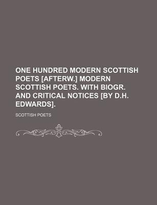 One Hundred Modern Scottish Poets [Afterw.] Modern Scottish Poets. with Biogr. and Critical Notices [By D.H. Edwards]