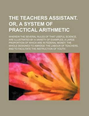 The Teachers Assistant. Or, a System of Practical Arithmetic; Wherein the Several Rules of That Useful Science, Are Illustrated by a Variety of Exampl