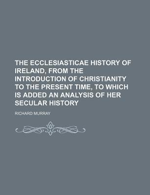 The Ecclesiasticae History of Ireland, from the Introduction of Christianity to the Present Time, to Which Is Added an Analysis of Her Secular History