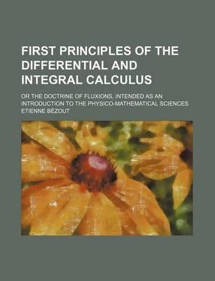 First Principles of the Differential and Integral Calculus; Or the Doctrine of Fluxions, Intended as an Introduction to the Physico-Mathematical Scien