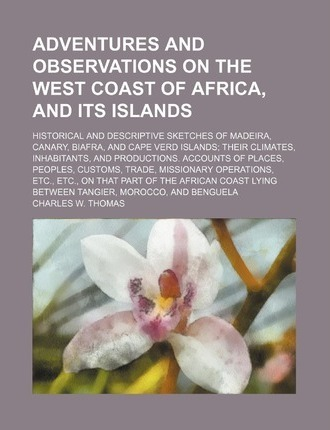 Adventures and Observations on the West Coast of Africa, and Its Islands; Historical and Descriptive Sketches of Madeira, Canary, Biafra, and Cape Ver