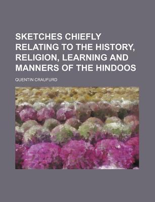 Sketches Chiefly Relating to the History, Religion, Learning and Manners of the Hindoos