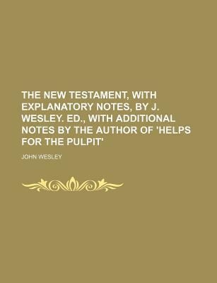 The New Testament, with Explanatory Notes, by J. Wesley. Ed., with Additional Notes by the Author of 'Helps for the Pulpit'