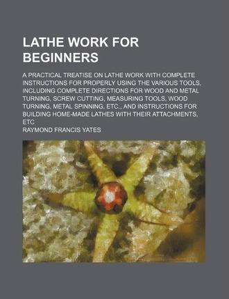 Lathe Work for Beginners; A Practical Treatise on Lathe Work with Complete Instructions for Properly Using the Various Tools, Including Complete Direc