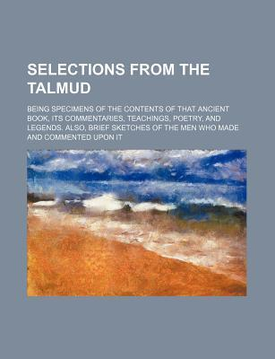 Selections from the Talmud; Being Specimens of the Contents of That Ancient Book, Its Commentaries, Teachings, Poetry, and Legends. Also, Brief Sketch