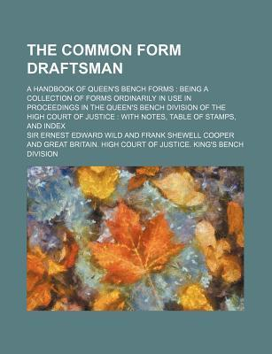 The Common Form Draftsman; A Handbook of Queen's Bench Forms Being a Collection of Forms Ordinarily in Use in Proceedings in the Queen's Bench Division of the High Court of Justice with Notes, Table of Stamps, and Index