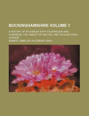 Buckinghamshire; A History of Aylesbury with Its Borough and Hundreds, the Hamlet of Walton, and the Electoral Division Volume 1