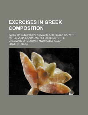 Exercises in Greek Composition; Based on Xenophon's Anabasis and Hellenica, with Notes, Vocabulary, and References to the Grammars of Goodwin and Hadley-Allen