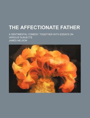 The Affectionate Father; A Sentimental Comedy Together with Essays on Various Subjects