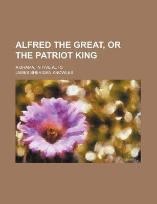 Alfred the Great, or the Patriot King; A Drama, in Five Acts