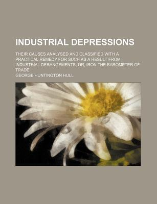 Industrial Depressions; Their Causes Analysed and Classified with a Practical Remedy for Such as a Result from Industrial Derangements Or, Iron the Barometer of Trade