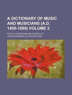 A Dictionary of Music and Musicians (A.D. 1450-1889); With Illustrations and Woodcuts Volume 2