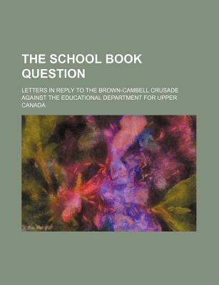 The School Book Question; Letters in Reply to the Brown-Cambell Crusade Against the Educational Department for Upper Canada
