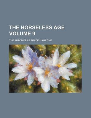 The Horseless Age; The Automobile Trade Magazine Volume 9