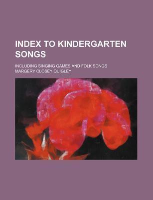 Index to Kindergarten Songs; Including Singing Games and Folk Songs