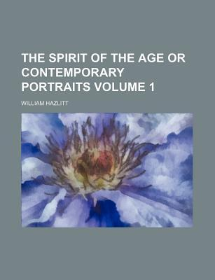 The Spirit of the Age; Or, Contemporary Portraits Volume 1