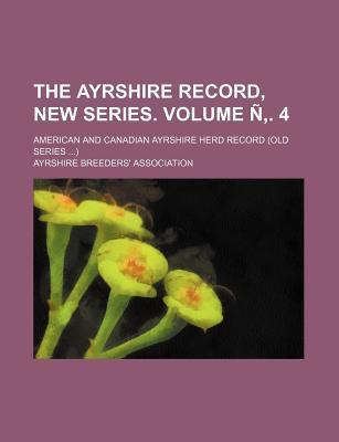 The Ayrshire Record, New Series; American and Canadian Ayrshire Herd Record (Old Series ) Volume N . 4