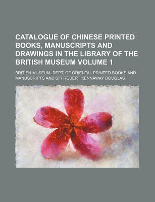 Catalogue of Chinese Printed Books, Manuscripts and Drawings in the Library of the British Museum Volume 1