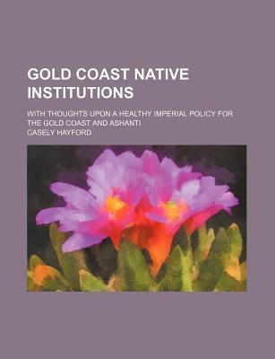 Gold Coast Native Institutions; With Thoughts Upon a Healthy Imperial Policy for the Gold Coast and Ashanti