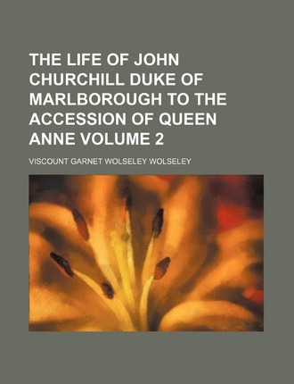 The Life of John Churchill Duke of Marlborough to the Accession of Queen Anne Volume 2