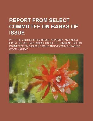 Report from Select Committee on Banks of Issue; With the Minutes of Evidence, Appendix, and Index