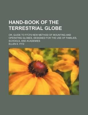 Hand-Book of the Terrestrial Globe; Or, Guide to Fitz's New Method of Mounting and Operating Globes, Designed for the Use of Families, Schools, and Academies