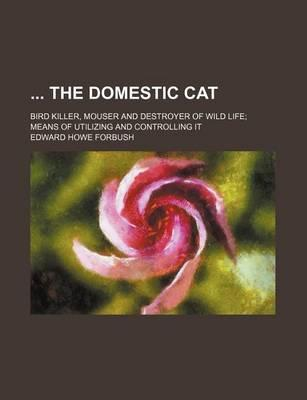 The Domestic Cat; Bird Killer, Mouser and Destroyer of Wild Life; Means of Utilizing and Controlling It