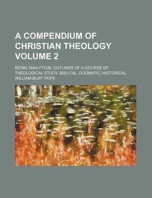 A Compendium of Christian Theology; Being Analytical Outlines of a Course of Theological Study, Biblical, Dogmatic, Historical Volume 2