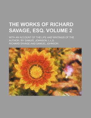 The Works of Richard Savage, Esq; With an Account of the Life and Writings of the Author - By Samuel Johnson, L.L.D. Volume 2