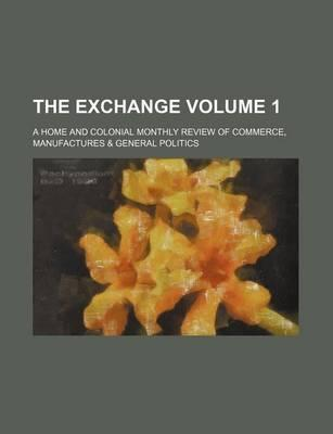 The Exchange; A Home and Colonial Monthly Review of Commerce, Manufactures & General Politics Volume 1
