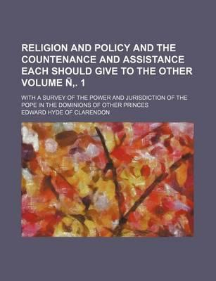 Religion and Policy and the Countenance and Assistance Each Should Give to the Other; With a Survey of the Power and Jurisdiction of the Pope in the Dominions of Other Princes Volume N . 1