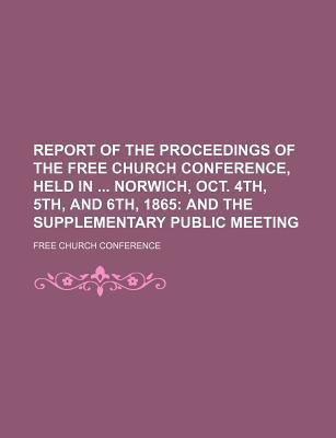 Report of the Proceedings of the Free Church Conference, Held in Norwich, Oct. 4th, 5th, and 6th, 1865; And the Supplementary Public Meeting