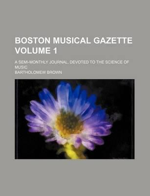 Boston Musical Gazette; A Semi-Monthly Journal, Devoted to the Science of Music Volume 1