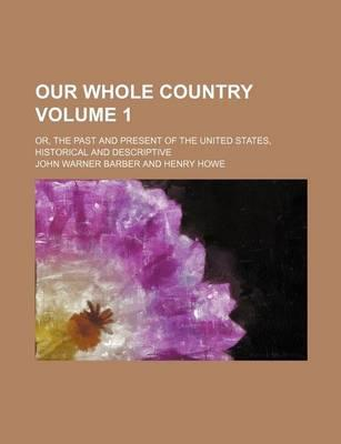 Our Whole Country; Or, the Past and Present of the United States, Historical and Descriptive Volume 1