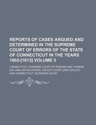 Reports of Cases Argued and Determined in the Supreme Court of Errors of the State of Connecticut in the Years 1802-[1813] Volume 5