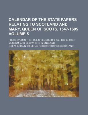 Calendar of the State Papers Relating to Scotland and Mary, Queen of Scots, 1547-1605; Preserved in the Public Record Office, the British Museum, and Elsewhere in England Volume 5