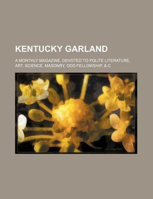 Kentucky Garland; A Monthly Magazine, Devoted to Polite Literature, Art, Science, Masonry, Odd Fellowship, & C