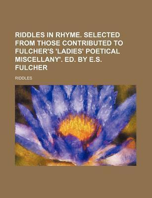 Riddles in Rhyme. Selected from Those Contributed to Fulcher's 'Ladies' Poetical Miscellany'. Ed. by E.S. Fulcher