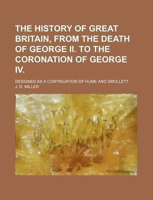 The History of Great Britain, from the Death of George II to the Coronation of George IV; Designed as a Continuation of Hume and Smollett
