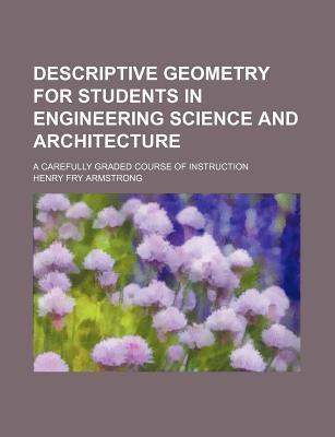 Descriptive Geometry for Students in Engineering Science and Architecture; A Carefully Graded Course of Instruction
