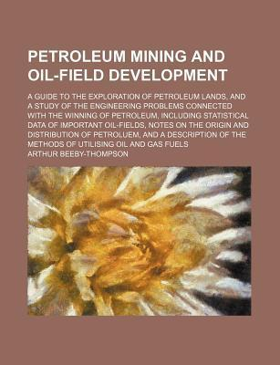 Petroleum Mining and Oil-Field Development; A Guide to the Exploration of Petroleum Lands, and a Study of the Engineering Problems Connected with the Winning of Petroleum, Including Statistical Data of Important Oil-Fields, Notes on the