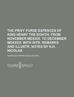 The Privy Purse Expences of King Henry the Eighth, from November MDXXIX, to December MDXXXII; With Intr. Remarks and Illustr. Notes by N.H. Nicolas