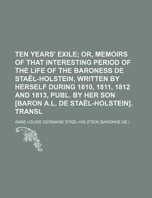 Ten Years' Exile; Or, Memoirs of That Interesting Period of the Life of the Baroness de Stael-Holstein, Written by Herself During 1810, 1811, 1812 and