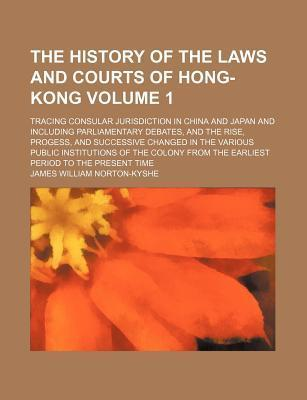 The History of the Laws and Courts of Hong-Kong; Tracing Consular Jurisdiction in China and Japan and Including Parliamentary Debates, and the Rise, P