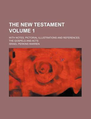 The New Testament; With Notes, Pictorial Illustrations and References. the Gospels and Acts Volume 1