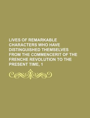 Lives of Remarkable Characters Who Have Distinguished Themselves from the Commencerit of the Frenche Revolution to the Present Time, 1