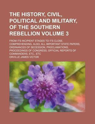 The History, Civil, Political and Military, of the Southern Rebellion; From Its Incipient Stages to Its Close. Comprehending, Also, All Important State Papers, Ordinances of Secession, Proclamations, Proceedings of Congress, Volume 3