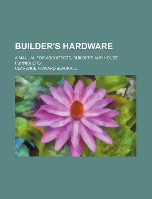 Builder's Hardware; A Manual for Architects, Builders and House Furnishers