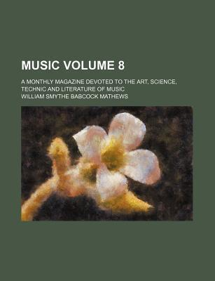 Music; A Monthly Magazine Devoted to the Art, Science, Technic and Literature of Music Volume 8